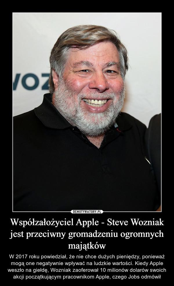 Współzałożyciel Apple - Steve Wozniak jest przeciwny gromadzeniu ogromnych majątków – W 2017 roku powiedział, że nie chce dużych pieniędzy, ponieważ mogą one negatywnie wpływać na ludzkie wartości. Kiedy Apple weszło na giełdę, Wozniak zaoferował 10 milionów dolarów swoich akcji początkującym pracownikom Apple, czego Jobs odmówił