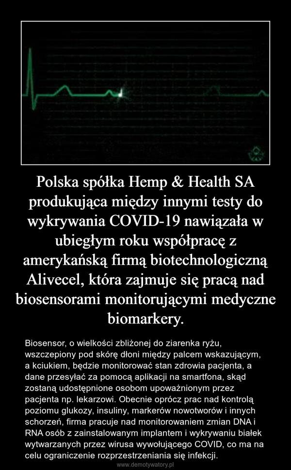 Polska spółka Hemp & Health SA produkująca między innymi testy do wykrywania COVID-19 nawiązała w ubiegłym roku współpracę z amerykańską firmą biotechnologiczną Alivecel, która zajmuje się pracą nad biosensorami monitorującymi medyczne biomarkery. – Biosensor, o wielkości zbliżonej do ziarenka ryżu, wszczepiony pod skórę dłoni między palcem wskazującym, a kciukiem, będzie monitorować stan zdrowia pacjenta, a dane przesyłać za pomocą aplikacji na smartfona, skąd zostaną udostępnione osobom upoważnionym przez pacjenta np. lekarzowi. Obecnie oprócz prac nad kontrolą poziomu glukozy, insuliny, markerów nowotworów i innych schorzeń, firma pracuje nad monitorowaniem zmian DNA i RNA osób z zainstalowanym implantem i wykrywaniu białek wytwarzanych przez wirusa wywołującego COVID, co ma na celu ograniczenie rozprzestrzeniania się infekcji.