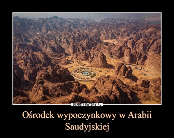 Ośrodek wypoczynkowy w Arabii Saudyjskiej –