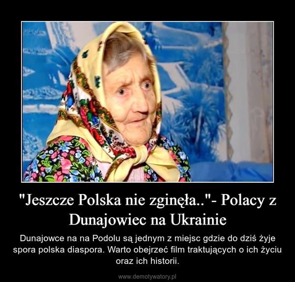 """""""Jeszcze Polska nie zginęła..""""- Polacy z Dunajowiec na Ukrainie – Dunajowce na na Podolu są jednym z miejsc gdzie do dziś żyje spora polska diaspora. Warto obejrzeć film traktujących o ich życiu oraz ich historii."""