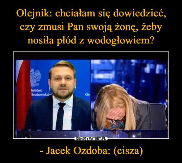 - Jacek Ozdoba: (cisza) –