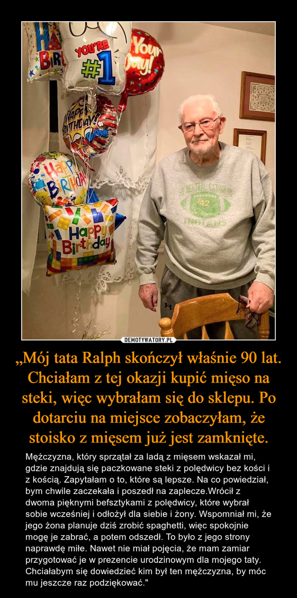 """""""Mój tata Ralph skończył właśnie 90 lat. Chciałam z tej okazji kupić mięso na steki, więc wybrałam się do sklepu. Po dotarciu na miejsce zobaczyłam, że stoisko z mięsem już jest zamknięte. – Mężczyzna, który sprzątał za ladą z mięsem wskazał mi, gdzie znajdują się paczkowane steki z polędwicy bez kości i z kością. Zapytałam o to, które są lepsze. Na co powiedział, bym chwile zaczekała i poszedł na zaplecze.Wrócił z dwoma pięknymi befsztykami z polędwicy, które wybrał sobie wcześniej i odłożył dla siebie i żony. Wspomniał mi, że jego żona planuje dziś zrobić spaghetti, więc spokojnie mogę je zabrać, a potem odszedł. To było z jego strony naprawdę miłe. Nawet nie miał pojęcia, że mam zamiar przygotować je w prezencie urodzinowym dla mojego taty. Chciałabym się dowiedzieć kim był ten mężczyzna, by móc mu jeszcze raz podziękować."""""""