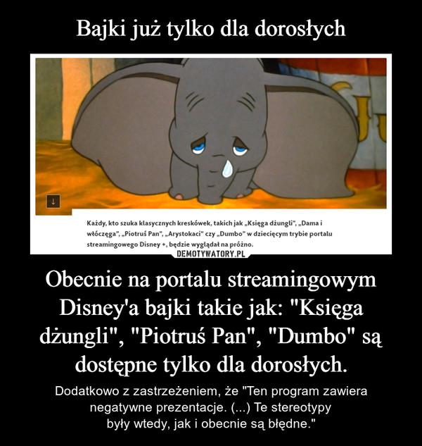 """Obecnie na portalu streamingowym Disney'a bajki takie jak: """"Księga dżungli"""", """"Piotruś Pan"""", """"Dumbo"""" są dostępne tylko dla dorosłych. – Dodatkowo z zastrzeżeniem, że """"Ten program zawieranegatywne prezentacje. (...) Te stereotypybyły wtedy, jak i obecnie są błędne."""""""