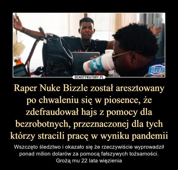 Raper Nuke Bizzle został aresztowanypo chwaleniu się w piosence, że zdefraudował hajs z pomocy dla bezrobotnych, przeznaczonej dla tych którzy stracili pracę w wyniku pandemii – Wszczęto śledztwo i okazało się że rzeczywiście wyprowadził ponad milion dolarów za pomocą fałszywych tożsamości.Grożą mu 22 lata więzienia