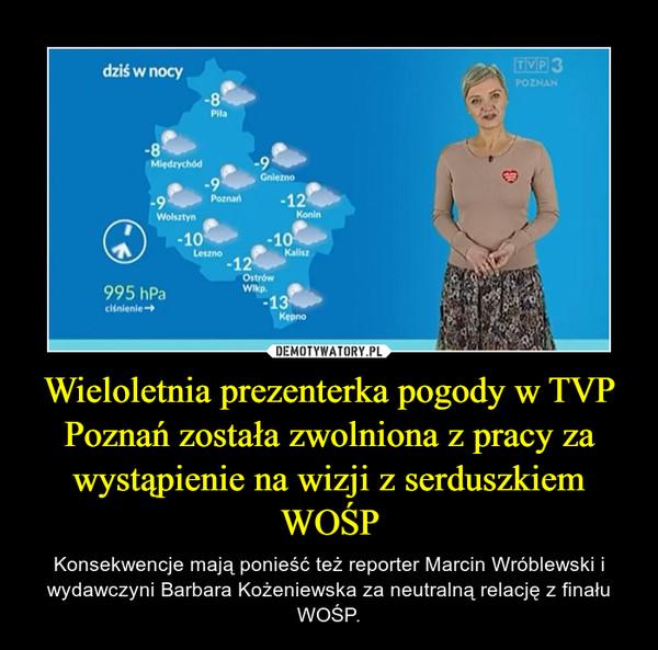 Wieloletnia prezenterka pogody w TVP Poznań została zwolniona z pracy za wystąpienie na wizji z serduszkiem WOŚP – Konsekwencje mają ponieść też reporter Marcin Wróblewski i wydawczyni Barbara Kożeniewska za neutralną relację z finału WOŚP.