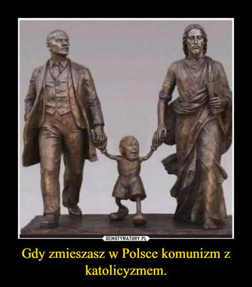 Gdy zmieszasz w Polsce komunizm z katolicyzmem.