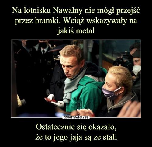 Na lotnisku Nawalny nie mógł przejść przez bramki. Wciąż wskazywały na jakiś metal Ostatecznie się okazało, że to jego jaja są ze stali