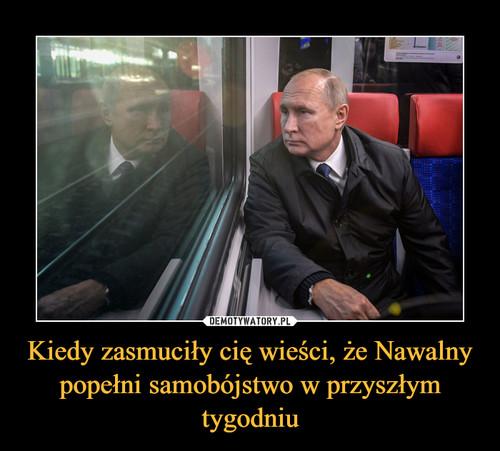 Kiedy zasmuciły cię wieści, że Nawalny popełni samobójstwo w przyszłym tygodniu