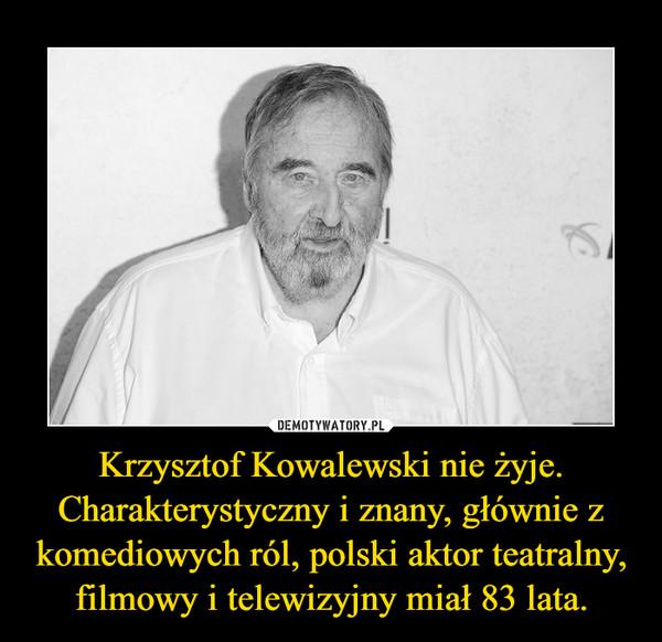Krzysztof Kowalewski nie żyje. Charakterystyczny i znany, głównie z komediowych ról, polski aktor teatralny, filmowy i telewizyjny miał 83 lata. –