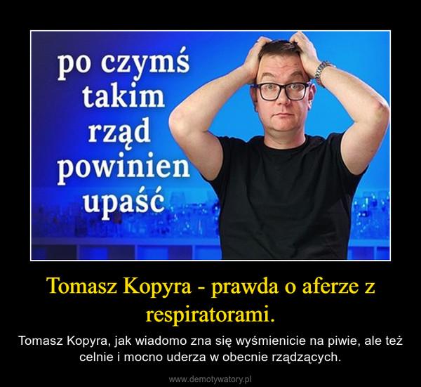 Tomasz Kopyra - prawda o aferze z respiratorami. – Tomasz Kopyra, jak wiadomo zna się wyśmienicie na piwie, ale też celnie i mocno uderza w obecnie rządzących.