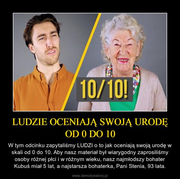 LUDZIE OCENIAJĄ SWOJĄ URODĘ OD 0 DO 10 – W tym odcinku zapytaliśmy LUDZI o to jak oceniają swoją urodę w skali od 0 do 10. Aby nasz materiał był wiarygodny zaprosiliśmy osoby różnej płci i w różnym wieku, nasz najmłodszy bohater Kubuś miał 5 lat, a najstarsza bohaterka, Pani Stenia, 93 lata.