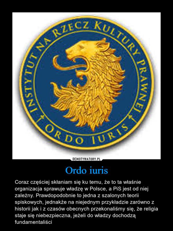 Ordo iuris – Coraz częściej skłaniam się ku temu, że to ta właśnie organizacja sprawuje władzę w Polsce, a PiS jest od niej zależny. Prawdopodobnie to jedna z szalonych teorii spiskowych, jednakże na niejednym przykładzie zarówno z historii jak i z czasów obecnych przekonaliśmy się, że religia staje się niebezpieczna, jeżeli do władzy dochodzą fundamentaliści