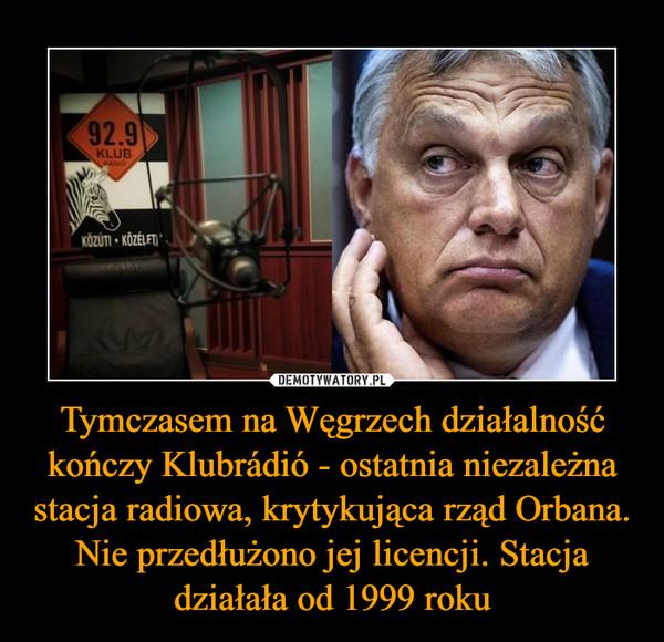 Tymczasem na Węgrzech działalność kończy Klubrádió - ostatnia niezależna stacja radiowa, krytykująca rząd Orbana. Nie przedłużono jej licencji. Stacja działała od 1999 roku –