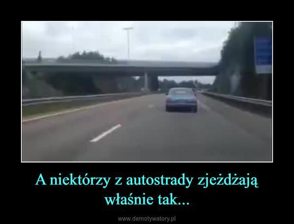 A niektórzy z autostrady zjeżdżają właśnie tak... –