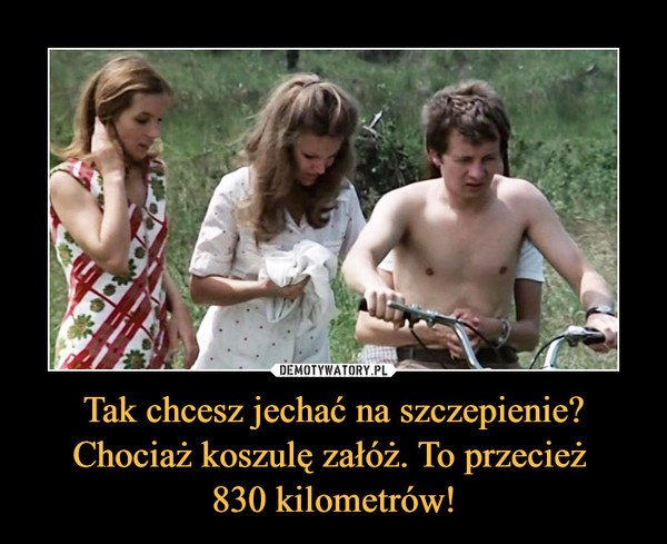 Tak chcesz jechać na szczepienie? Chociaż koszulę załóż. To przecież 830 kilometrów! –
