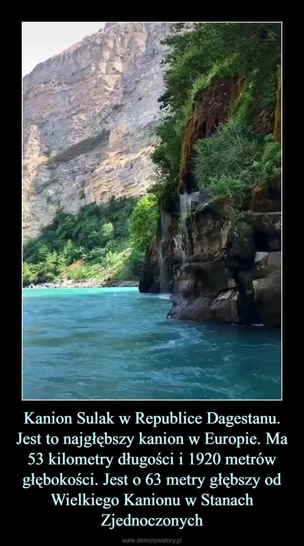 Kanion Sulak w Republice Dagestanu. Jest to najgłębszy kanion w Europie. Ma 53 kilometry długości i 1920 metrów głębokości. Jest o 63 metry głębszy od Wielkiego Kanionu w Stanach Zjednoczonych –