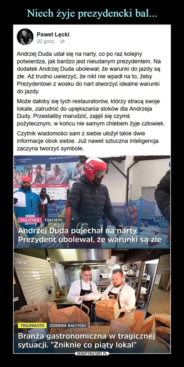 –  Paweł Lęcki20 godz. ·Andrzej Duda udał się na narty, co po raz kolejny potwierdza, jak bardzo jest nieudanym prezydentem. Na dodatek Andrzej Duda ubolewał, że warunki do jazdy są złe. Aż trudno uwierzyć, że nikt nie wpadł na to, żeby Prezydentowi z wosku do nart stworzyć idealne warunki do jazdy.Może dałoby się tych restauratorów, którzy stracą swoje lokale, zatrudnić do upiększania stoków dla Andrzeja Dudy. Przestaliby marudzić, zajęli się czymś pożytecznym, w końcu nie samym chlebem żyje człowiek.Czytnik wiadomości sam z siebie ułożył takie dwie informacje obok siebie. Już nawet sztuczna inteligencja zaczyna tworzyć symbole.