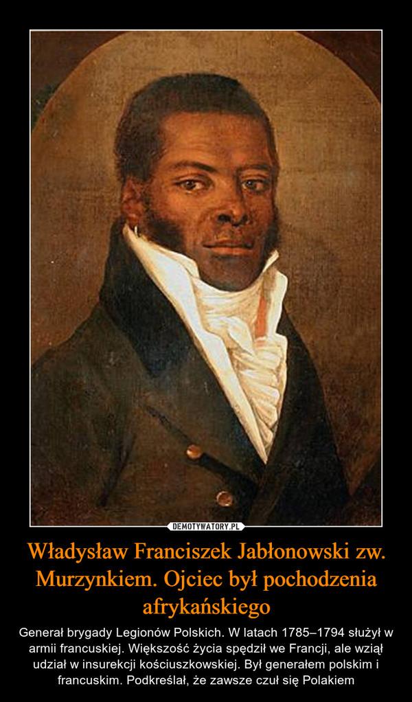 Władysław Franciszek Jabłonowski zw. Murzynkiem. Ojciec był pochodzenia afrykańskiego – Generał brygady Legionów Polskich. W latach 1785–1794 służył w armii francuskiej. Większość życia spędził we Francji, ale wziął udział w insurekcji kościuszkowskiej. Był generałem polskim i francuskim. Podkreślał, że zawsze czuł się Polakiem