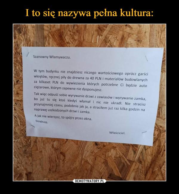 –  Szanowny Włamywaczu.W tym budynku nie znajdziesz niczego wartościowego oprócz garściwkrętów, ręcznej piły do drewna za 40 PLN i materiałów budowlanychza kilkaset PLN do wywiezienia których potrzebne Ci będzie autociężarowe, którym zapewne nie dysponujesz.Tak więc odpuść sobie wyrywanie drzwi z zawiasów i wyrywanie zamka,bo już tu się ktoś kiedyś włamał i nic nie ukradł.  Nie straciszprzynajmniej czasu, podobnie jak ja, a straciłem już raz kilka godzin nanaprawę uszkodzonych drzwi i zamka.Mak nie wierzysz, to spójrz przez oknaWłaściciel.