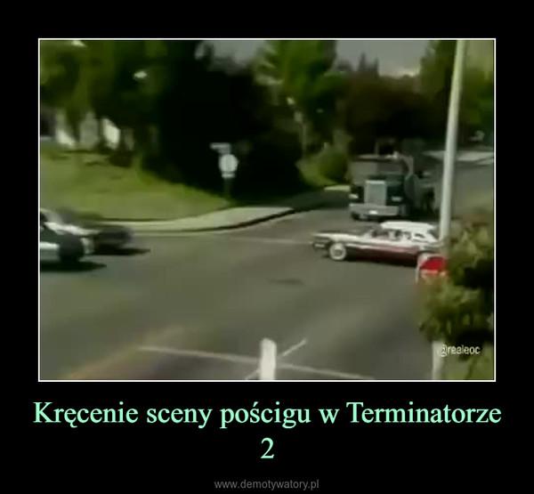 Kręcenie sceny pościgu w Terminatorze 2 –