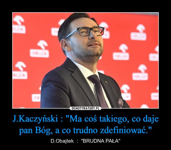 """J.Kaczyński : """"Ma coś takiego, co daje pan Bóg, a co trudno zdefiniować."""" – D.Obajtek  :  """"BRUDNA PAŁA"""""""