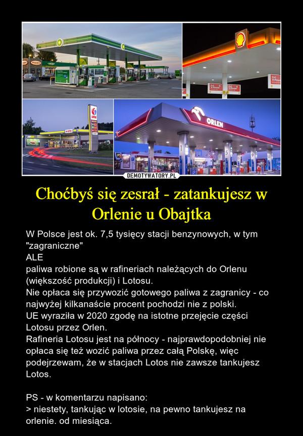 """Choćbyś się zesrał - zatankujesz w Orlenie u Obajtka – W Polsce jest ok. 7,5 tysięcy stacji benzynowych, w tym """"zagraniczne"""" ALE paliwa robione są w rafineriach należących do Orlenu (większość produkcji) i Lotosu. Nie opłaca się przywozić gotowego paliwa z zagranicy - co najwyżej kilkanaście procent pochodzi nie z polski.UE wyraziła w 2020 zgodę na istotne przejęcie części Lotosu przez Orlen.Rafineria Lotosu jest na północy - najprawdopodobniej nie opłaca się też wozić paliwa przez całą Polskę, więc podejrzewam, że w stacjach Lotos nie zawsze tankujesz Lotos.PS - w komentarzu napisano:> niestety, tankując w lotosie, na pewno tankujesz na orlenie. od miesiąca."""