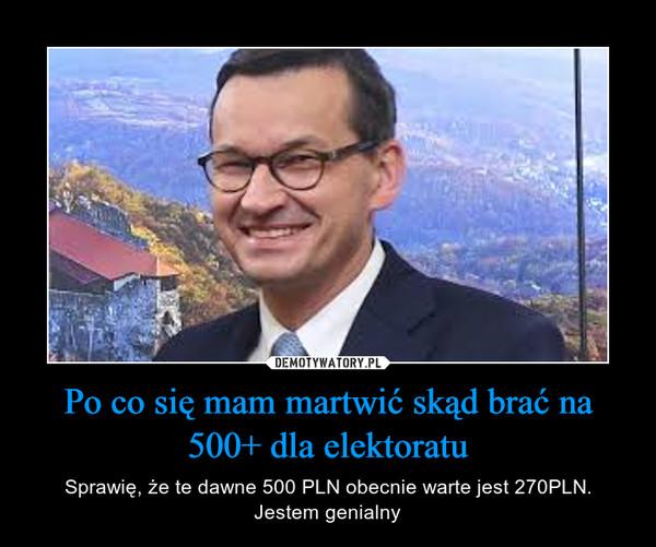 Po co się mam martwić skąd brać na 500+ dla elektoratu – Sprawię, że te dawne 500 PLN obecnie warte jest 270PLN.Jestem genialny