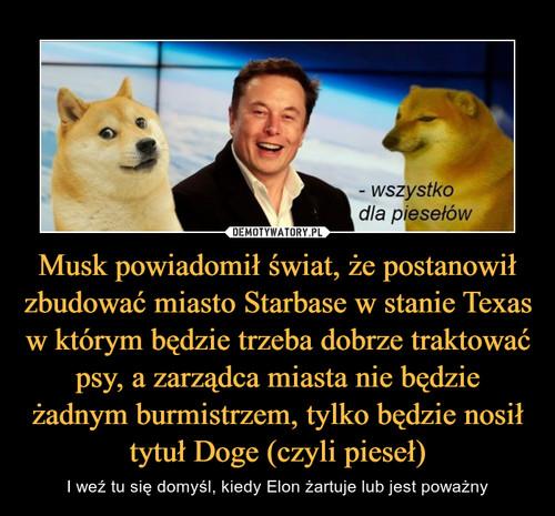 Musk powiadomił świat, że postanowił zbudować miasto Starbase w stanie Texas w którym będzie trzeba dobrze traktować psy, a zarządca miasta nie będzie żadnym burmistrzem, tylko będzie nosił tytuł Doge (czyli pieseł)