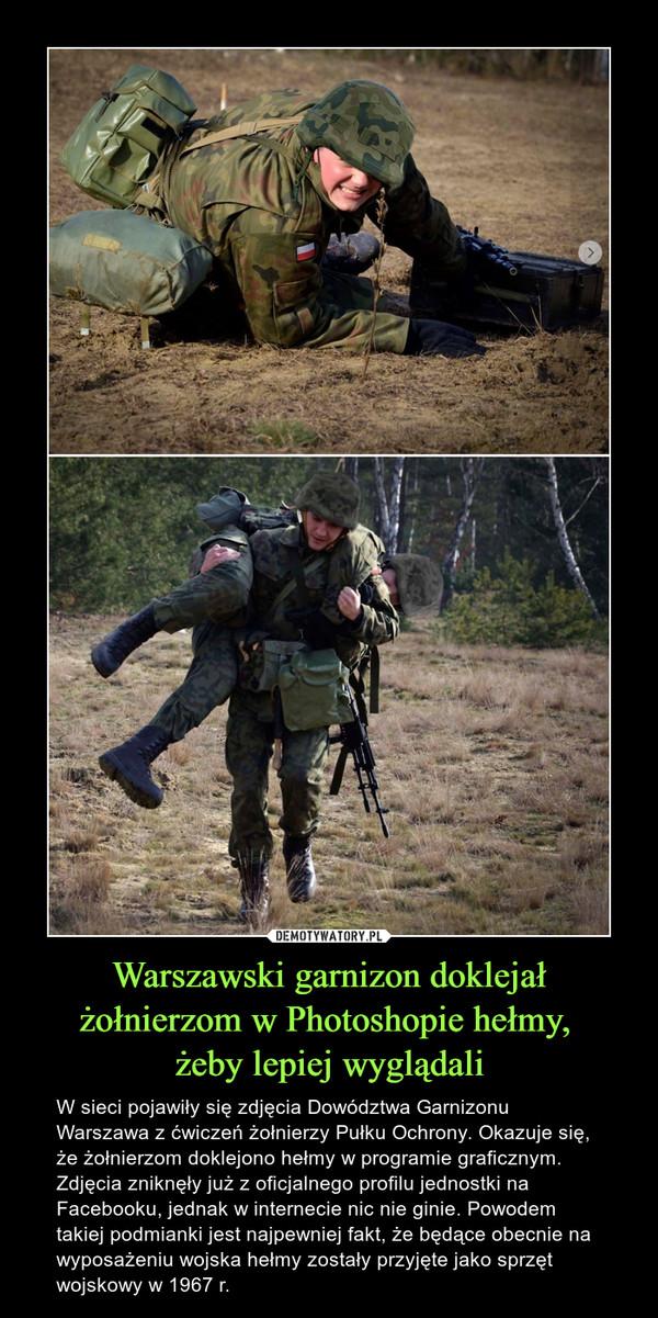 Warszawski garnizon doklejał żołnierzom w Photoshopie hełmy, żeby lepiej wyglądali – W sieci pojawiły się zdjęcia Dowództwa Garnizonu Warszawa z ćwiczeń żołnierzy Pułku Ochrony. Okazuje się, że żołnierzom doklejono hełmy w programie graficznym. Zdjęcia zniknęły już z oficjalnego profilu jednostki na Facebooku, jednak w internecie nic nie ginie. Powodem takiej podmianki jest najpewniej fakt, że będące obecnie na wyposażeniu wojska hełmy zostały przyjęte jako sprzęt wojskowy w 1967 r.