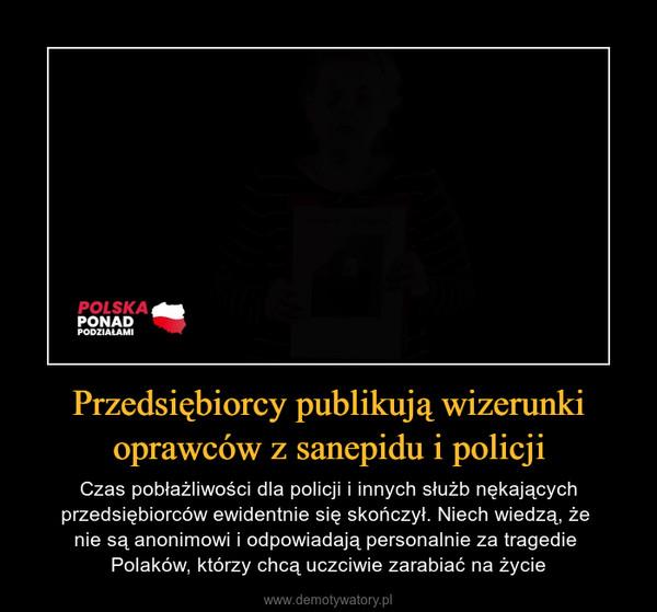 Przedsiębiorcy publikują wizerunki oprawców z sanepidu i policji – Czas pobłażliwości dla policji i innych służb nękających przedsiębiorców ewidentnie się skończył. Niech wiedzą, że nie są anonimowi i odpowiadają personalnie za tragedie Polaków, którzy chcą uczciwie zarabiać na życie