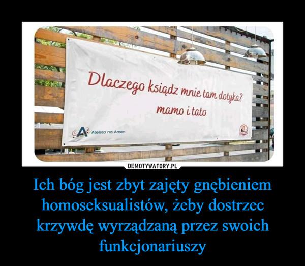 Ich bóg jest zbyt zajęty gnębieniem homoseksualistów, żeby dostrzec krzywdę wyrządzaną przez swoich funkcjonariuszy –