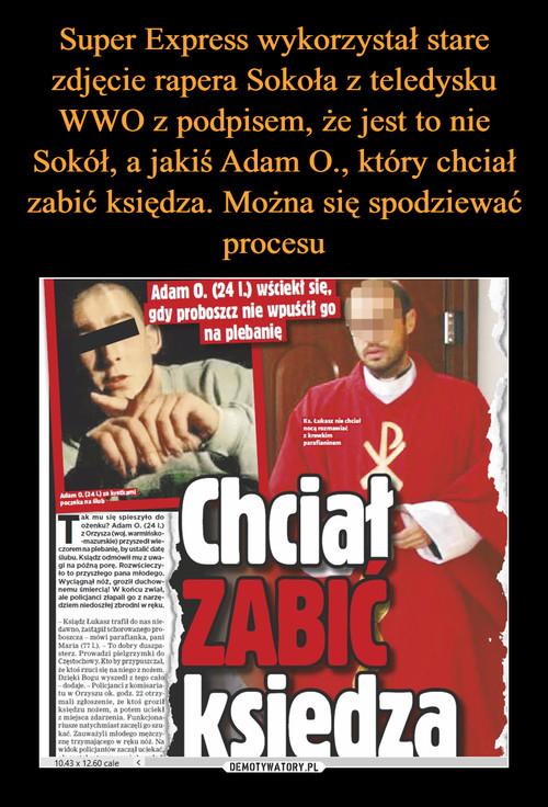 Super Express wykorzystał stare zdjęcie rapera Sokoła z teledysku WWO z podpisem, że jest to nie Sokół, a jakiś Adam O., który chciał zabić księdza. Można się spodziewać procesu