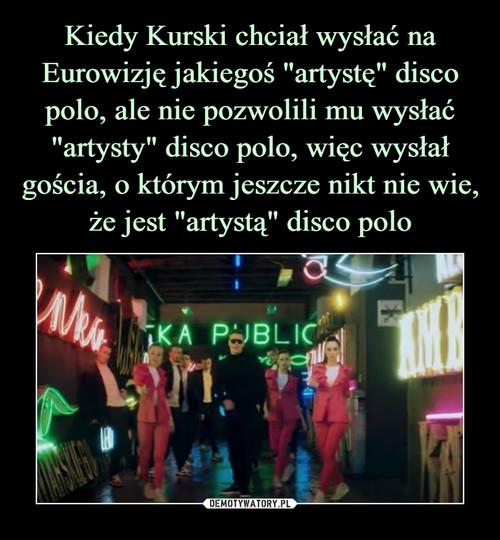 """Kiedy Kurski chciał wysłać na Eurowizję jakiegoś """"artystę"""" disco polo, ale nie pozwolili mu wysłać """"artysty"""" disco polo, więc wysłał gościa, o którym jeszcze nikt nie wie, że jest """"artystą"""" disco polo"""