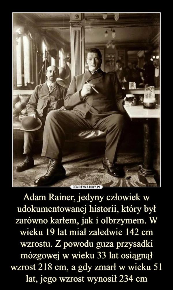 Adam Rainer, jedyny człowiek w udokumentowanej historii, który był zarówno karłem, jak i olbrzymem. W wieku 19 lat miał zaledwie 142 cm wzrostu. Z powodu guza przysadki mózgowej w wieku 33 lat osiągnął wzrost 218 cm, a gdy zmarł w wieku 51 lat, jego wzrost wynosił 234 cm –