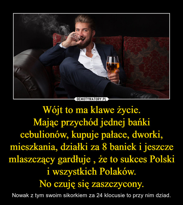Wójt to ma klawe życie.Mając przychód jednej bańki cebulionów, kupuje pałace, dworki, mieszkania, działki za 8 baniek i jeszcze mlaszczący gardłuje , że to sukces Polski i wszystkich Polaków.No czuję się zaszczycony. – Nowak z tym swoim sikorkiem za 24 klocusie to przy nim dziad.
