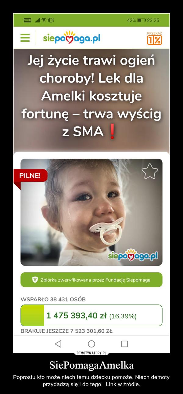 SiePomagaAmelka – Poprostu kto może niech temu dziecku pomoże. Niech demoty przydadzą się i do tego.  Link w źródle.