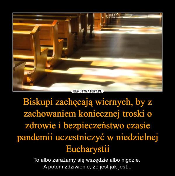 Biskupi zachęcają wiernych, by z zachowaniem koniecznej troski o zdrowie i bezpieczeństwo czasie pandemii uczestniczyć w niedzielnej Eucharystii – To albo zarażamy się wszędzie albo nigdzie. A potem zdziwienie, że jest jak jest...