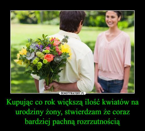 Kupując co rok większą ilość kwiatów na urodziny żony, stwierdzam że coraz bardziej pachną rozrzutnością
