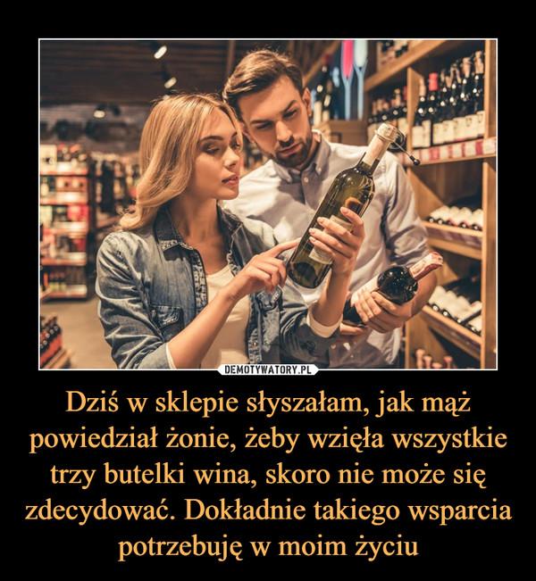 Dziś w sklepie słyszałam, jak mąż powiedział żonie, żeby wzięła wszystkie trzy butelki wina, skoro nie może się zdecydować. Dokładnie takiego wsparcia potrzebuję w moim życiu –