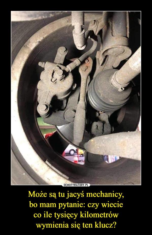 Może są tu jacyś mechanicy,bo mam pytanie: czy wiecieco ile tysięcy kilometrówwymienia się ten klucz? –