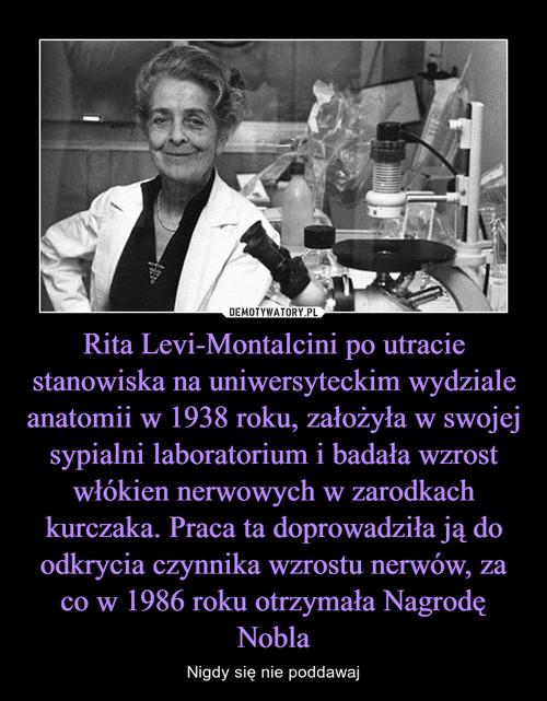 Rita Levi-Montalcini po utracie stanowiska na uniwersyteckim wydziale anatomii w 1938 roku, założyła w swojej sypialni laboratorium i badała wzrost włókien nerwowych w zarodkach kurczaka. Praca ta doprowadziła ją do odkrycia czynnika wzrostu nerwów, za co w 1986 roku otrzymała Nagrodę Nobla