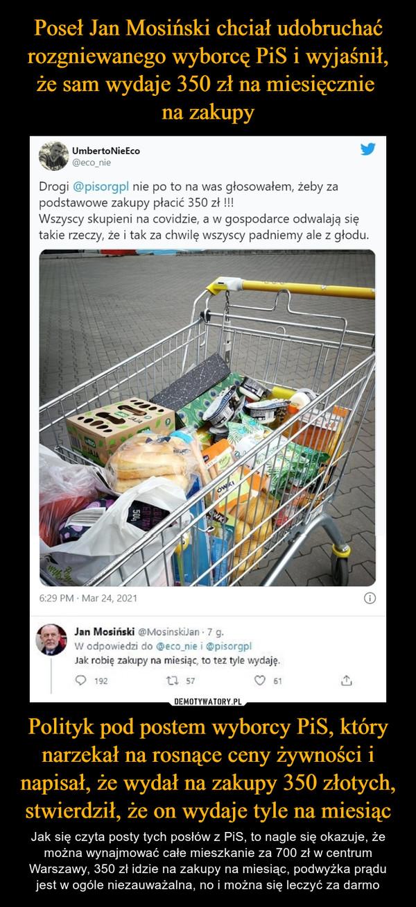 Polityk pod postem wyborcy PiS, który narzekał na rosnące ceny żywności i napisał, że wydał na zakupy 350 złotych, stwierdził, że on wydaje tyle na miesiąc – Jak się czyta posty tych posłów z PiS, to nagle się okazuje, że można wynajmować całe mieszkanie za 700 zł w centrum Warszawy, 350 zł idzie na zakupy na miesiąc, podwyżka prądu jest w ogóle niezauważalna, no i można się leczyć za darmo Drogi @pisorgpl nie po to na was głosowałem, żeby za podstawowe zakupy płacić 350 zł! Wszyscy skupieni na covidzie a w gospodarce odwalają się takie rzeczy, że i tak za chwilę wszyscy padniemy ale z głodu Jan Mosiński Jak robię zakupy na miesiąc, to też tyle wydaję
