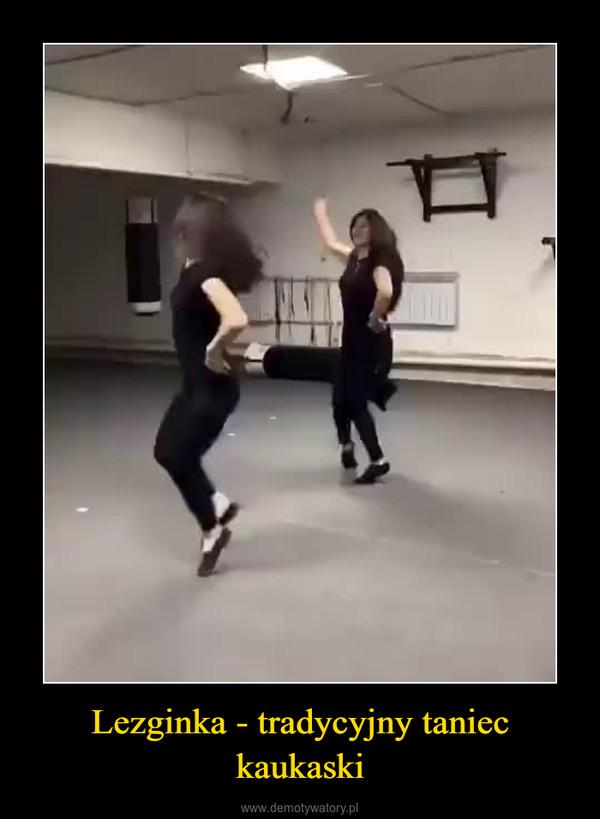 Lezginka - tradycyjny taniec kaukaski –