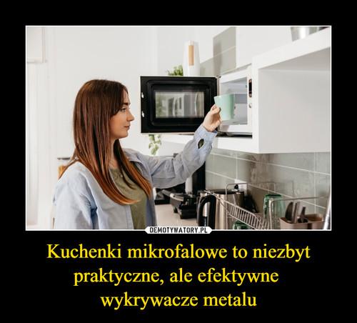 Kuchenki mikrofalowe to niezbyt praktyczne, ale efektywne  wykrywacze metalu