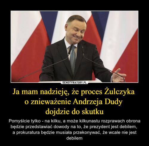 Ja mam nadzieję, że proces Żulczyka  o znieważenie Andrzeja Dudy  dojdzie do skutku