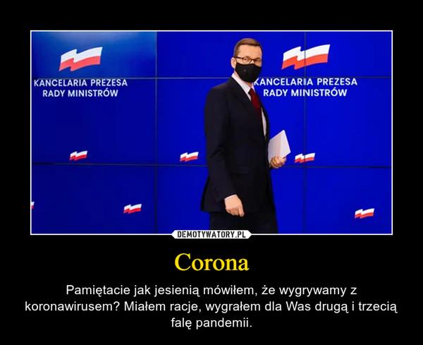 Corona – Pamiętacie jak jesienią mówiłem, że wygrywamy z koronawirusem? Miałem racje, wygrałem dla Was drugą i trzecią falę pandemii.