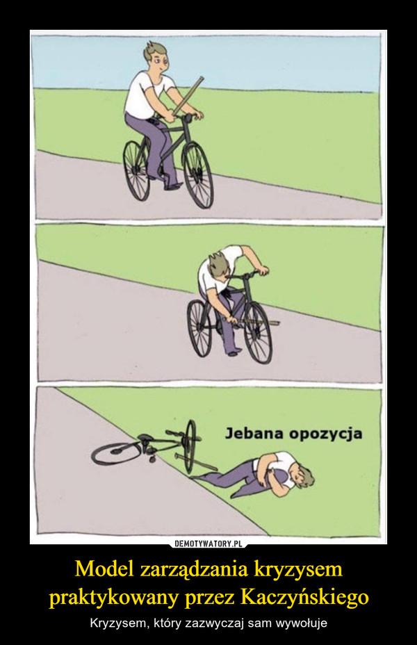 Model zarządzania kryzysem praktykowany przez Kaczyńskiego – Kryzysem, który zazwyczaj sam wywołuje Jebana opozycja