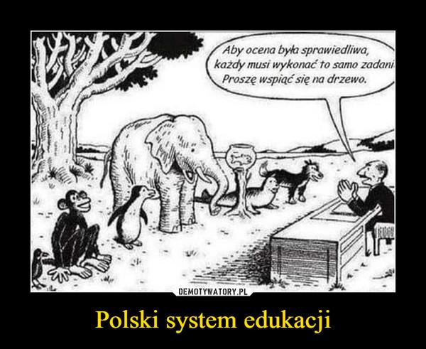 Polski system edukacji –  Aby ocena była sprawiedliwa,każdy musi wykonać to samo zadaniProszę wspiąć się na drzewo.