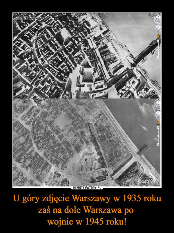 U góry zdjęcie Warszawy w 1935 roku zaś na dole Warszawa po wojnie w 1945 roku! –