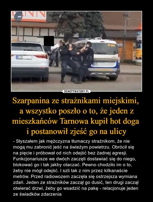 Szarpanina ze strażnikami miejskimi,  a wszystko poszło o to, że jeden z mieszkańców Tarnowa kupił hot doga  i postanowił zjeść go na ulicy